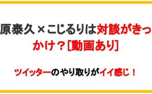 【動画あり】原泰久×こじるりは対談がきっかけ?ツイッターのやり取りがイイ感じ!