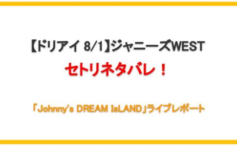 【ドリアイ】ジャニーズWESTセトリネタバレ!ライブレポまとめ