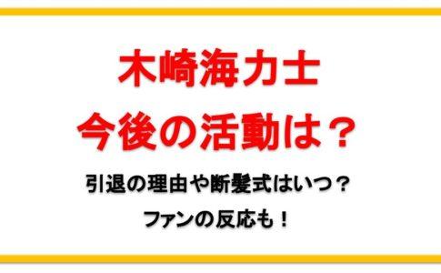 木崎海力士今後の活動は?引退の理由や断髪式はいつ?ファンの反応も!