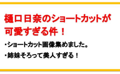 乃木坂46・樋口日奈のショートカットが可愛い!父や姉についても!