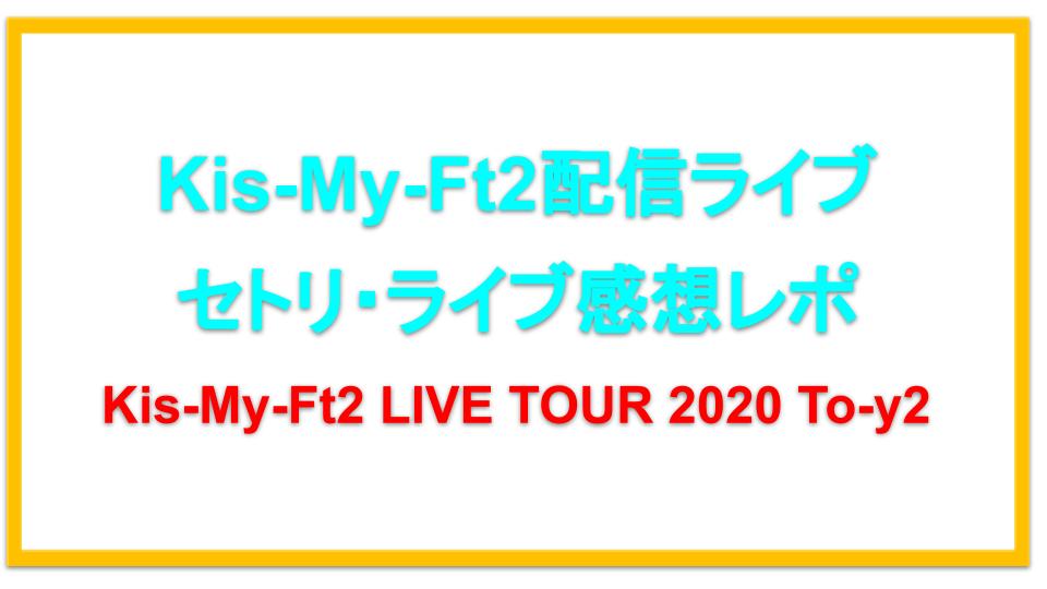 【103】Kis-My-Ft2配信ライブ2020セトリネタバレ!感想レポも!