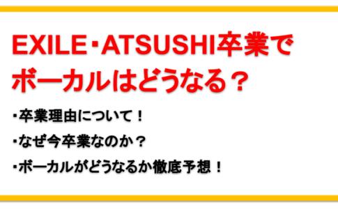 ATSUSHIがEXILEをなぜ卒業するか理由を告白!今後ボーカルはどうなる?